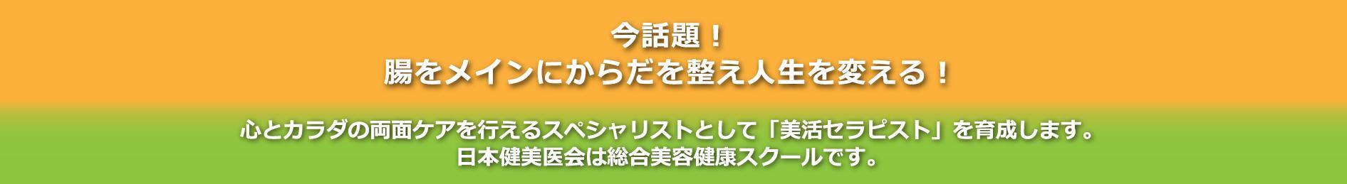 今話題!腸をメインに体を整え人生を変える!心とカラダの両面ケアを行えるスペシャリストとして「美活セラピスト」を育成します。日本健美医会は総合美容健康スクールです。