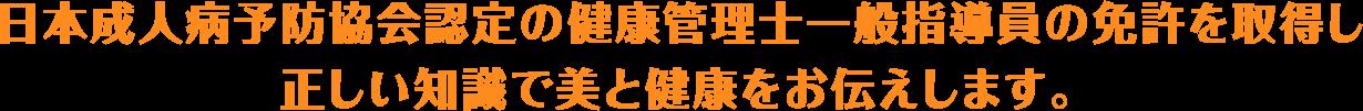 日本成人病予防協会認定の健康管理士一般指導員の免許を取得し、正しい知識で美と健康をお伝えします。